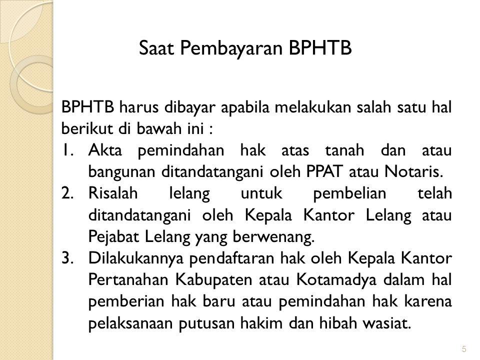 5 Saat Pembayaran BPHTB BPHTB harus dibayar apabila melakukan salah satu hal berikut di bawah ini : 1.Akta pemindahan hak atas tanah dan atau bangunan ditandatangani oleh PPAT atau Notaris.