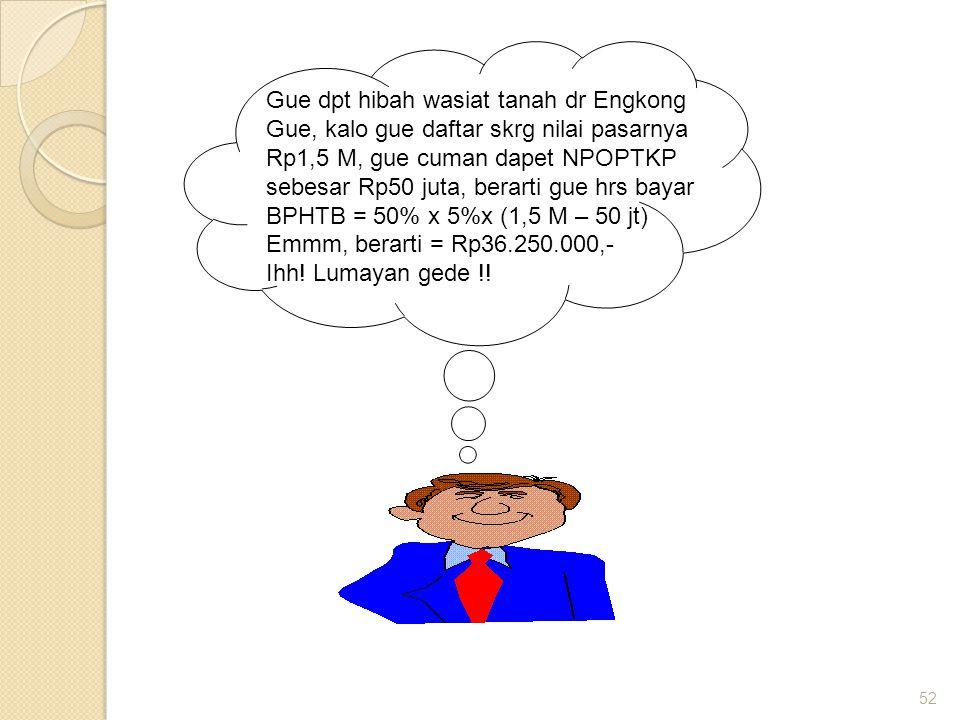 52 Gue dpt hibah wasiat tanah dr Engkong Gue, kalo gue daftar skrg nilai pasarnya Rp1,5 M, gue cuman dapet NPOPTKP sebesar Rp50 juta, berarti gue hrs bayar BPHTB = 50% x 5%x (1,5 M – 50 jt) Emmm, berarti = Rp36.250.000,- Ihh.