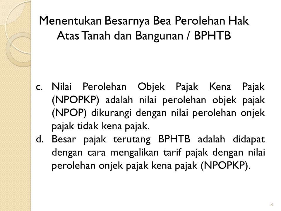 29 Dasar pengenaan BPHTB 1.Dasar pengenaan BPHTB adalah Nilai Perolehan Objek Pajak (NPOP) 2.Dalam hal NPOP tidak diketahui atau lebih rendah daripada Nilai Jual Objek Pajak (NJOP) PBB pada tahun terjadinya perolehan, dasar pengenaan BPHTB yang dipakai adalah NJOP PBB
