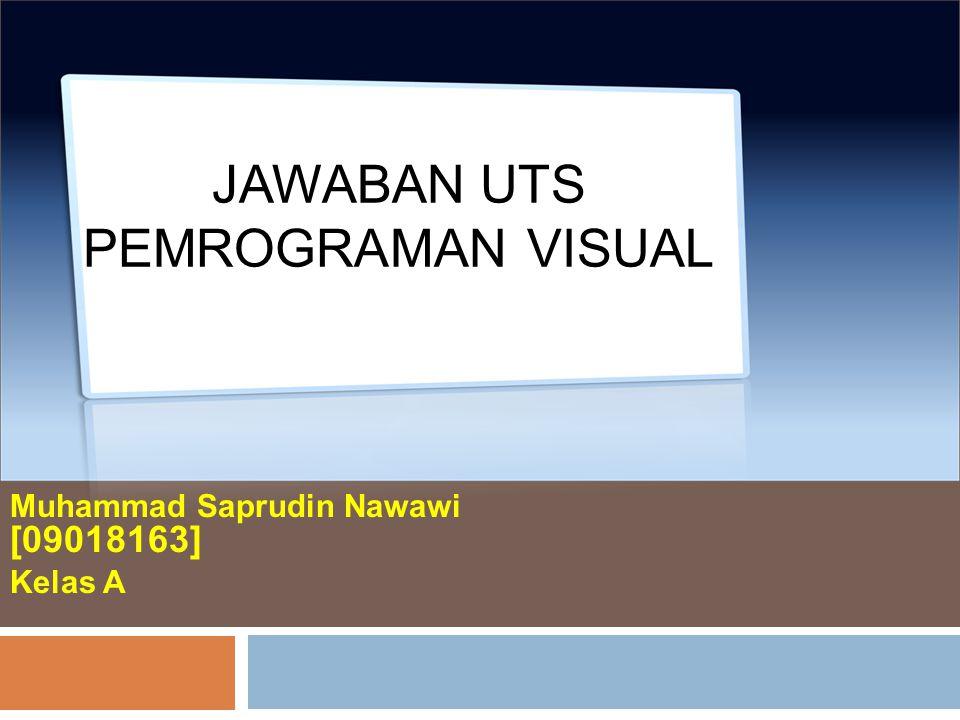 JAWABAN UTS PEMROGRAMAN VISUAL Muhammad Saprudin Nawawi [09018163] Kelas A
