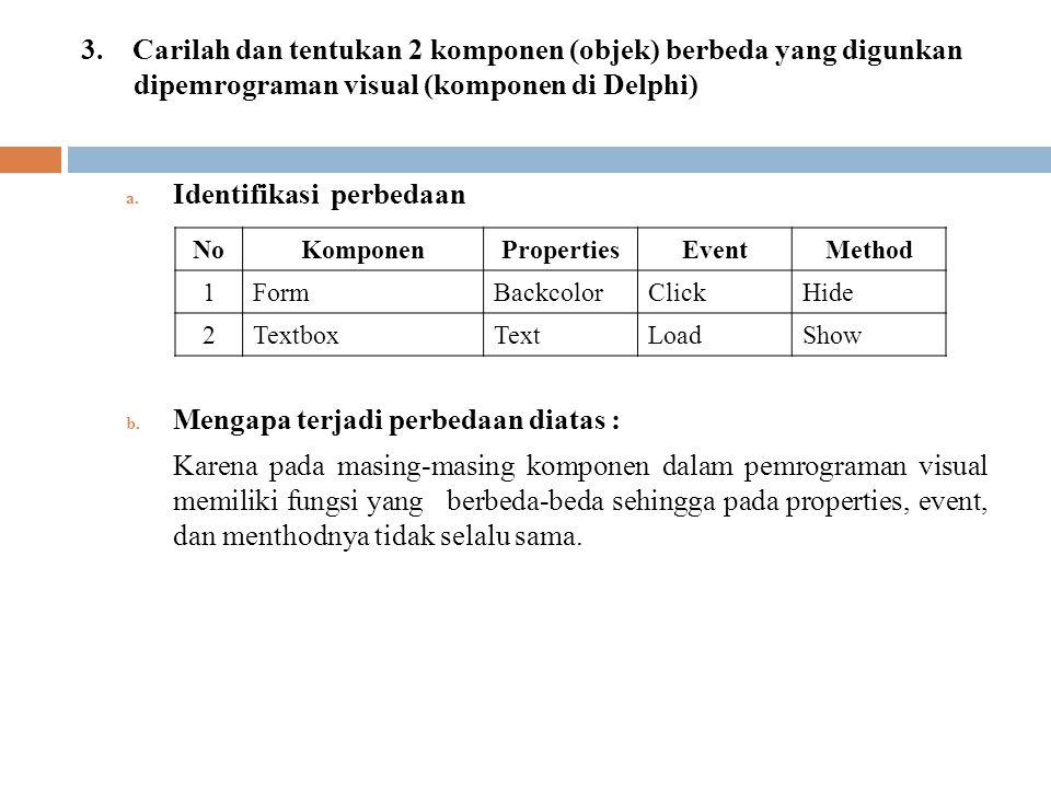 3. Carilah dan tentukan 2 komponen (objek) berbeda yang digunkan dipemrograman visual (komponen di Delphi) a. Identifikasi perbedaan b. Mengapa terjad