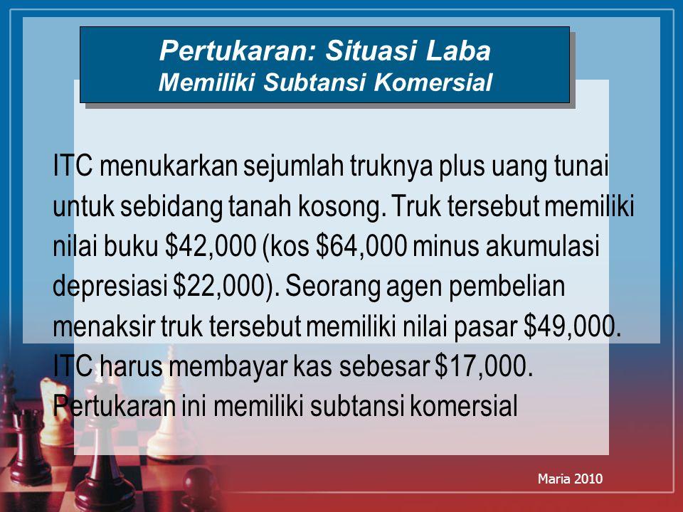 Maria 2010 Pertukaran: Situasi Laba Memiliki Subtansi Komersial ITC menukarkan sejumlah truknya plus uang tunai untuk sebidang tanah kosong. Truk ters