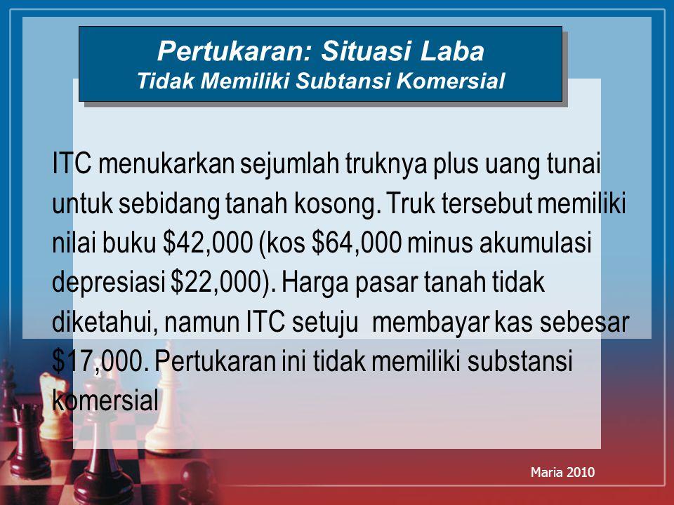 Maria 2010 Pertukaran: Situasi Laba Tidak Memiliki Subtansi Komersial ITC menukarkan sejumlah truknya plus uang tunai untuk sebidang tanah kosong. Tru