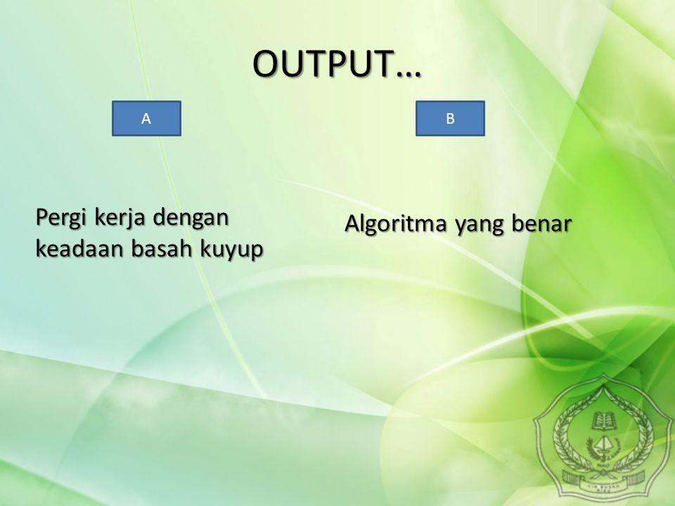OUTPUT… Pergi kerja dengan keadaan basah kuyup Algoritma yang benar AB