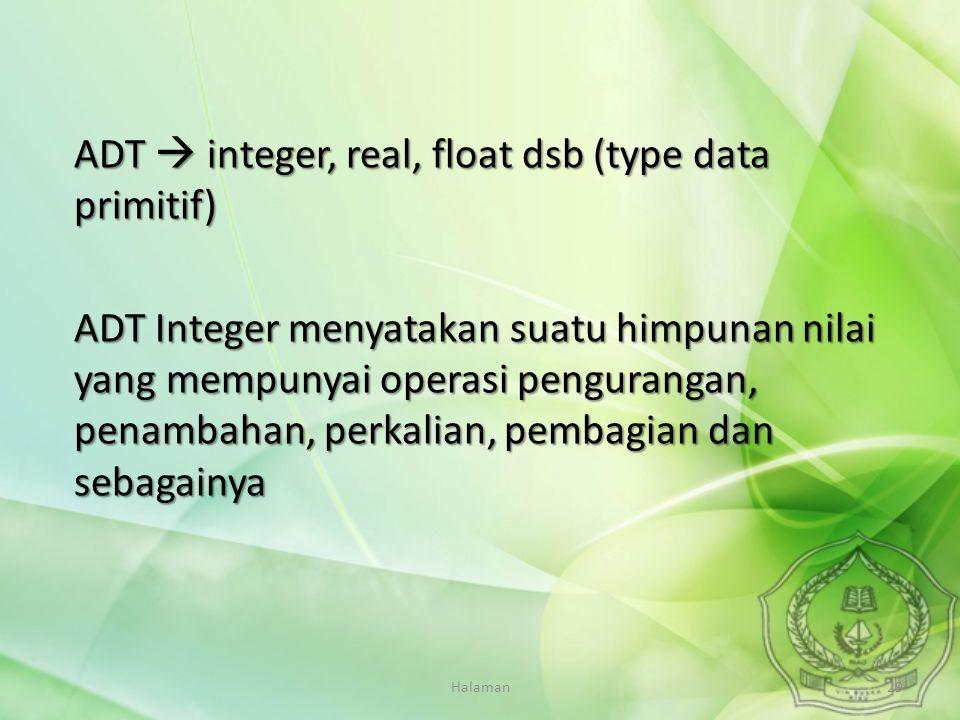Halaman29 ADT  integer, real, float dsb (type data primitif) ADT Integer menyatakan suatu himpunan nilai yang mempunyai operasi pengurangan, penambah
