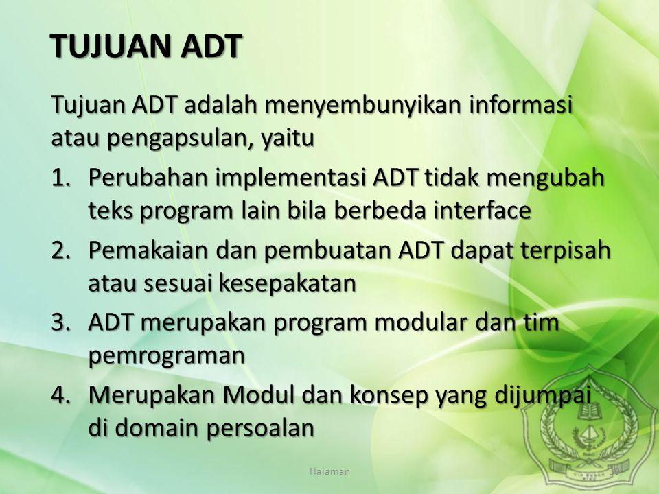 Halaman30 Tujuan ADT adalah menyembunyikan informasi atau pengapsulan, yaitu 1.Perubahan implementasi ADT tidak mengubah teks program lain bila berbed