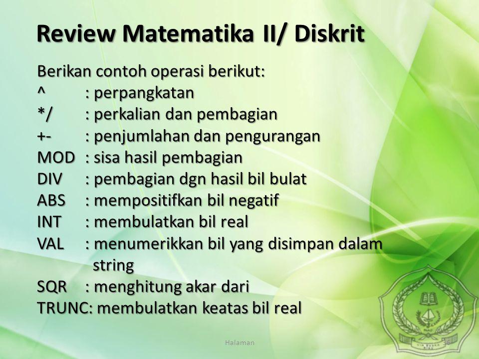 Halaman36 Review Matematika II/ Diskrit Berikan contoh operasi berikut: ^: perpangkatan */: perkalian dan pembagian +- : penjumlahan dan pengurangan M