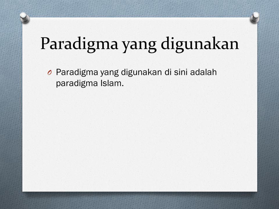 Paradigma yang digunakan O Paradigma yang digunakan di sini adalah paradigma Islam.