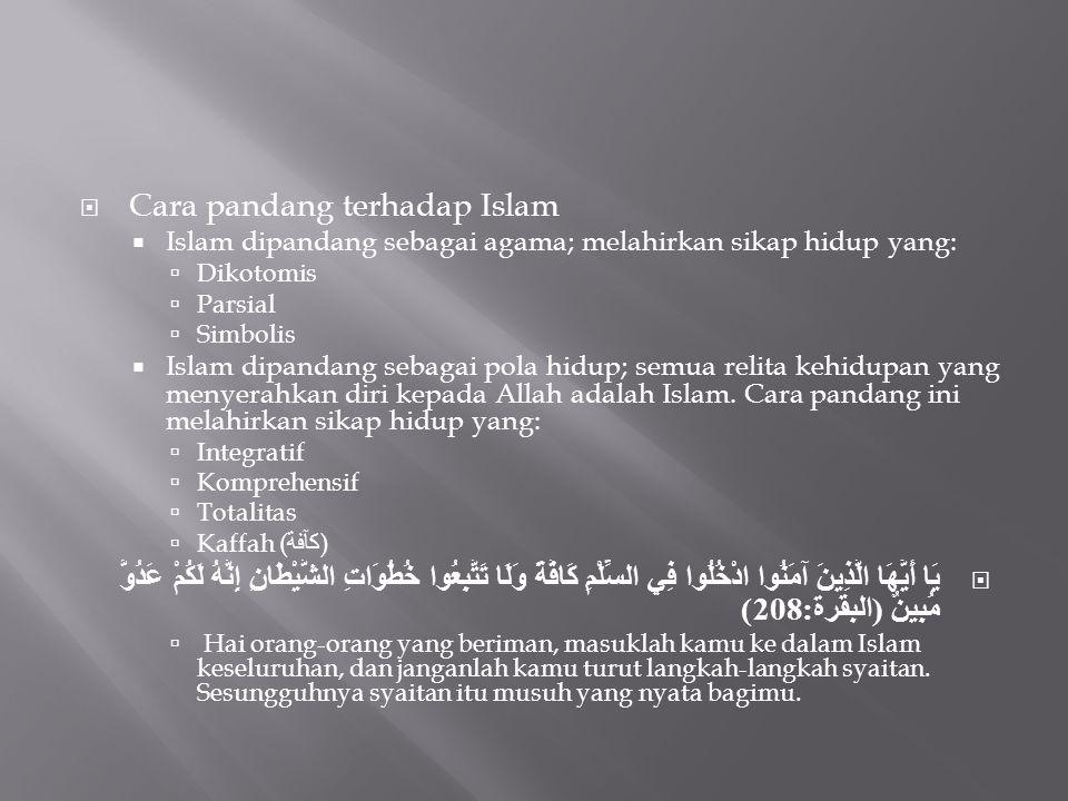  Cara pandang terhadap Islam  Islam dipandang sebagai agama; melahirkan sikap hidup yang:  Dikotomis  Parsial  Simbolis  Islam dipandang sebagai