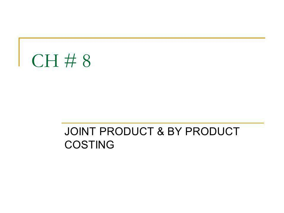 CH # 8 JOINT PRODUCT & BY PRODUCT COSTING