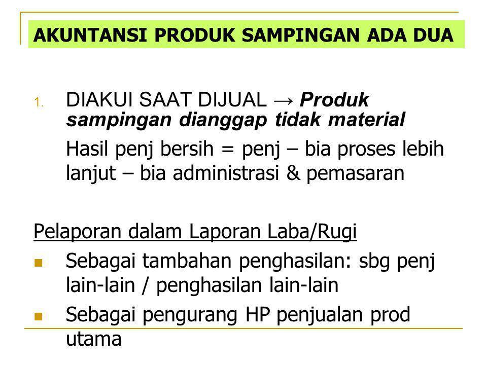 1. DIAKUI SAAT DIJUAL → Produk sampingan dianggap tidak material Hasil penj bersih = penj – bia proses lebih lanjut – bia administrasi & pemasaran Pel