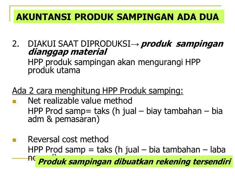 2.DIAKUI SAAT DIPRODUKSI → produk sampingan dianggap material HPP produk sampingan akan mengurangi HPP produk utama Ada 2 cara menghitung HPP Produk s