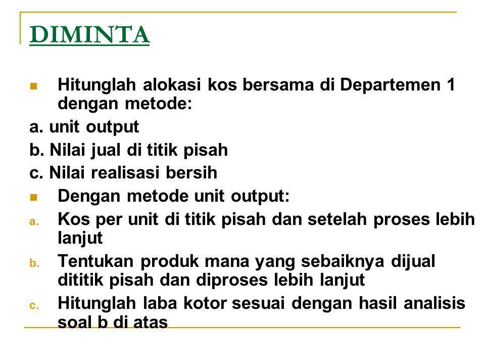 DIMINTA Hitunglah alokasi kos bersama di Departemen 1 dengan metode: a. unit output b. Nilai jual di titik pisah c. Nilai realisasi bersih Dengan meto