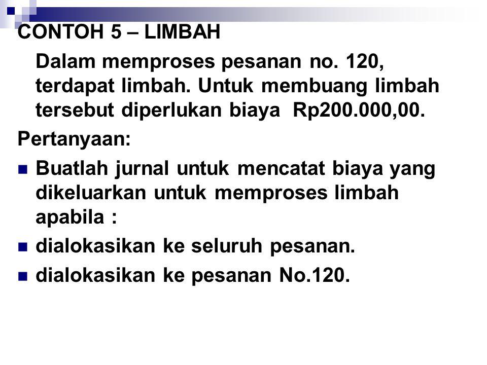 CONTOH 5 – LIMBAH Dalam memproses pesanan no. 120, terdapat limbah. Untuk membuang limbah tersebut diperlukan biaya Rp200.000,00. Pertanyaan: Buatlah