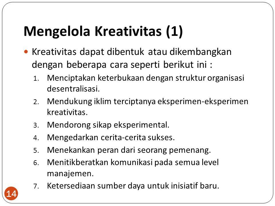Mengelola Kreativitas (1) 14 Kreativitas dapat dibentuk atau dikembangkan dengan beberapa cara seperti berikut ini : 1. Menciptakan keterbukaan dengan