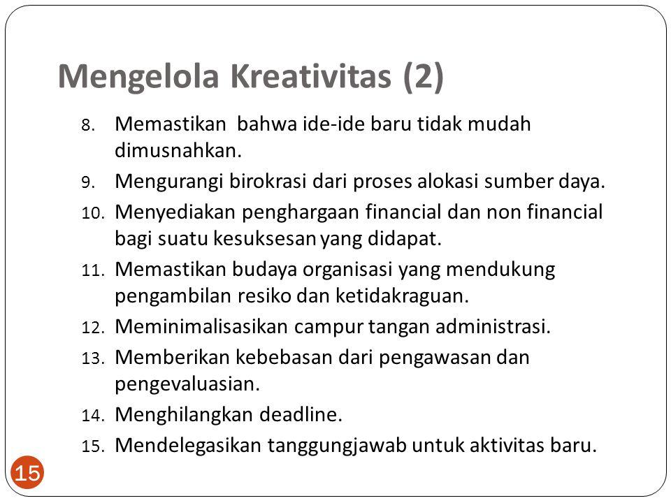 Mengelola Kreativitas (2) 15 8. Memastikan bahwa ide-ide baru tidak mudah dimusnahkan. 9. Mengurangi birokrasi dari proses alokasi sumber daya. 10. Me