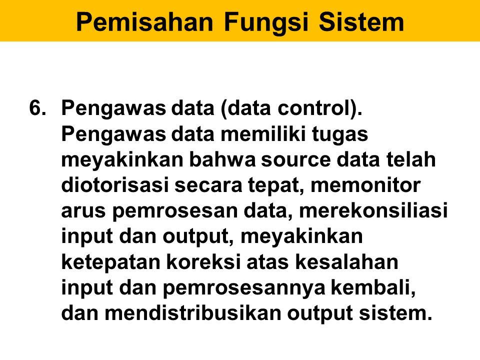 6.Pengawas data (data control). Pengawas data memiliki tugas meyakinkan bahwa source data telah diotorisasi secara tepat, memonitor arus pemrosesan da