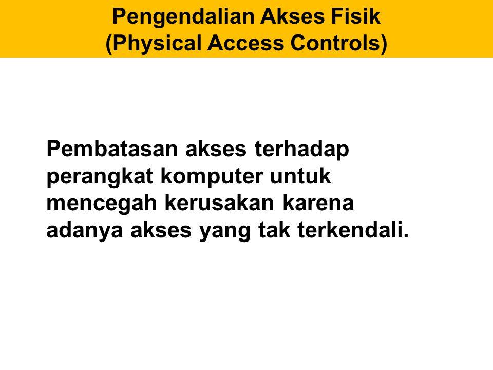Pengendalian Akses Fisik (Physical Access Controls) Pembatasan akses terhadap perangkat komputer untuk mencegah kerusakan karena adanya akses yang tak