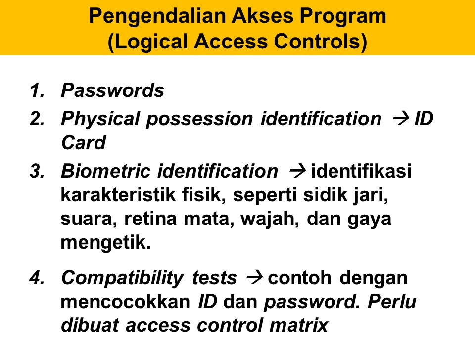 Pengendalian Akses Program (Logical Access Controls) 1.Passwords 2.Physical possession identification  ID Card 3.Biometric identification  identifik