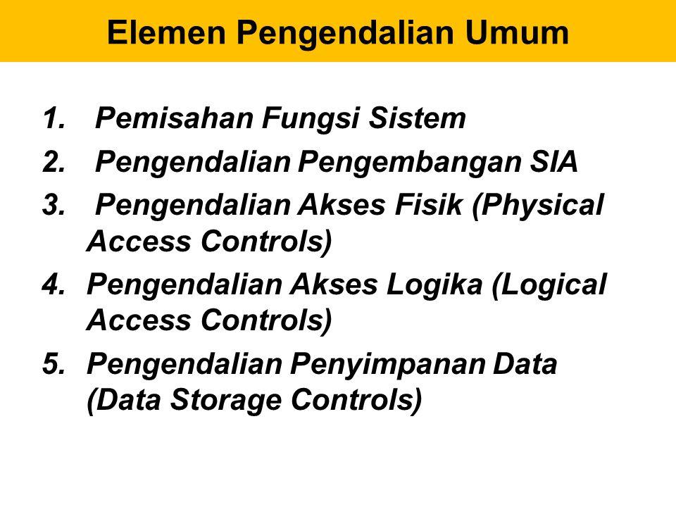 Elemen Pengendalian Umum 1. Pemisahan Fungsi Sistem 2. Pengendalian Pengembangan SIA 3. Pengendalian Akses Fisik (Physical Access Controls) 4.Pengenda