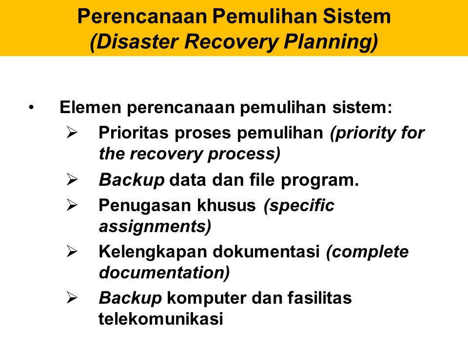 Perencanaan Pemulihan Sistem (Disaster Recovery Planning) Elemen perencanaan pemulihan sistem:  Prioritas proses pemulihan (priority for the recovery