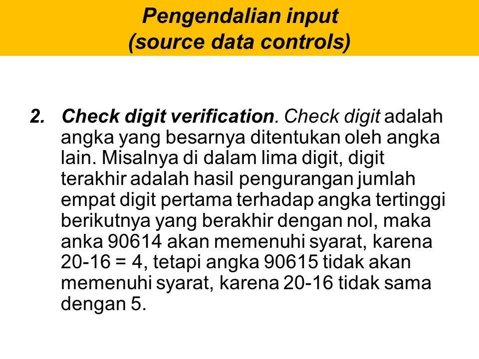 Pengendalian input (source data controls) 2. Check digit verification. Check digit adalah angka yang besarnya ditentukan oleh angka lain. Misalnya di