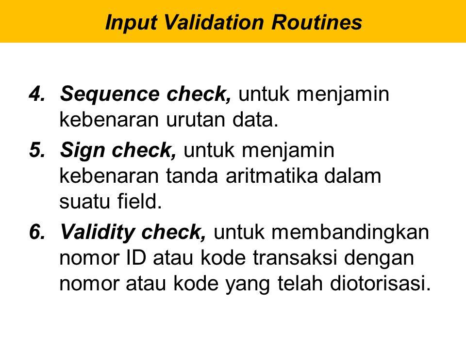 4.Sequence check, untuk menjamin kebenaran urutan data. 5.Sign check, untuk menjamin kebenaran tanda aritmatika dalam suatu field. 6.Validity check, u