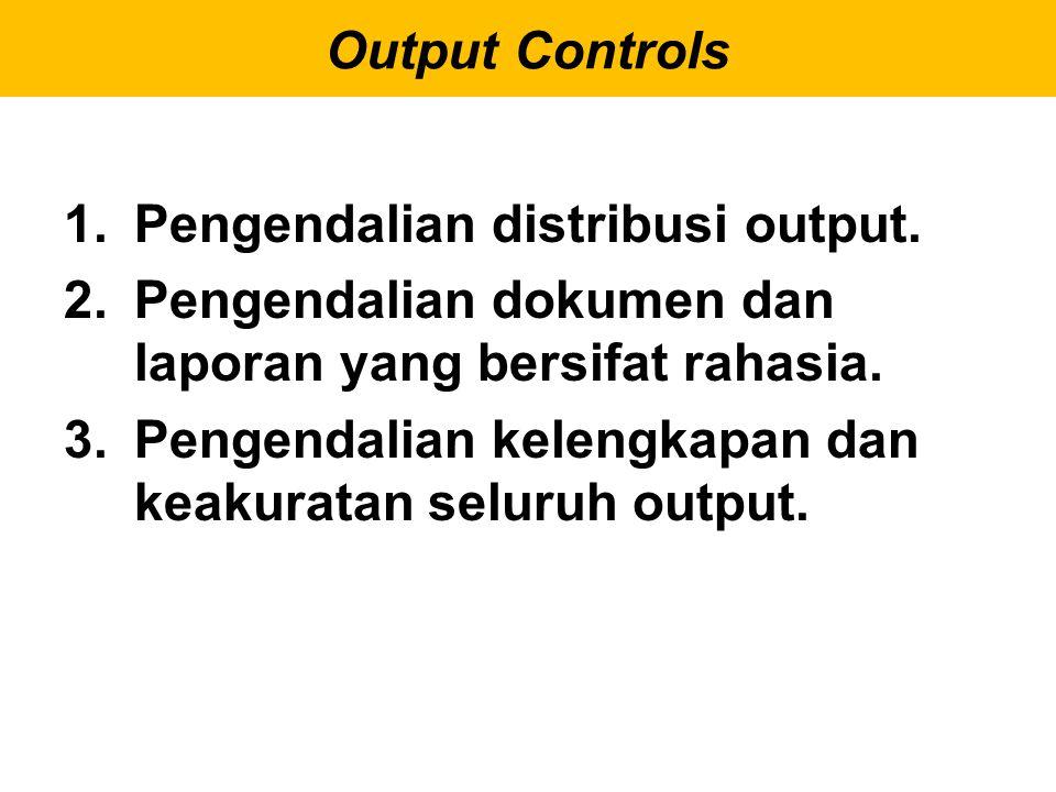 1.Pengendalian distribusi output. 2.Pengendalian dokumen dan laporan yang bersifat rahasia. 3.Pengendalian kelengkapan dan keakuratan seluruh output.