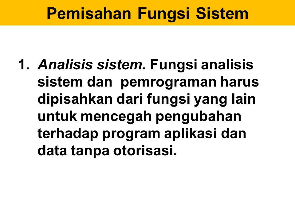 Pemisahan Fungsi Sistem 1. Analisis sistem. Fungsi analisis sistem dan pemrograman harus dipisahkan dari fungsi yang lain untuk mencegah pengubahan te