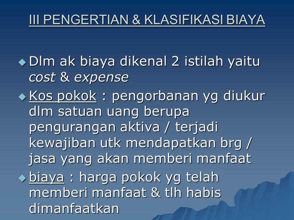 III PENGERTIAN & KLASIFIKASI BIAYA  Dlm ak biaya dikenal 2 istilah yaitu cost & expense  Kos pokok : pengorbanan yg diukur dlm satuan uang berupa pe