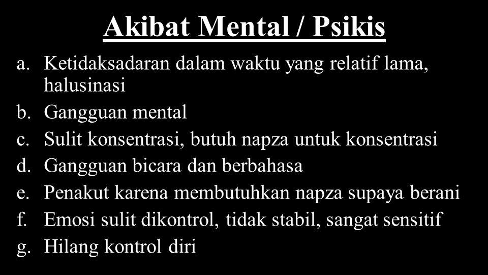 Akibat Mental / Psikis a.Ketidaksadaran dalam waktu yang relatif lama, halusinasi b.Gangguan mental c.Sulit konsentrasi, butuh napza untuk konsentrasi