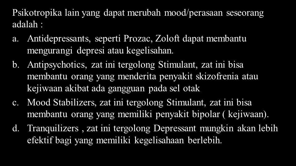 Psikotropika lain yang dapat merubah mood/perasaan seseorang adalah : a.Antidepressants, seperti Prozac, Zoloft dapat membantu mengurangi depresi atau