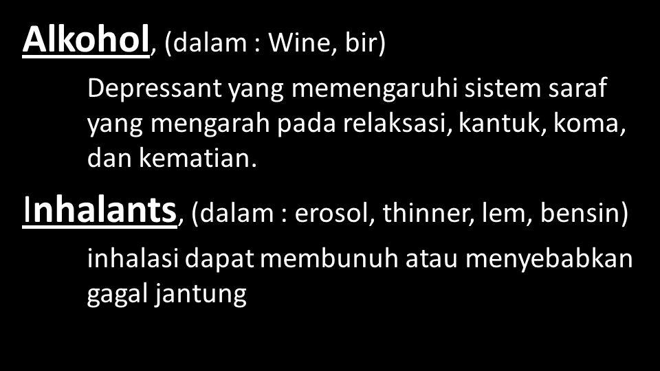 Alkohol, (dalam : Wine, bir) Depressant yang memengaruhi sistem saraf yang mengarah pada relaksasi, kantuk, koma, dan kematian. Inhalants, (dalam : er