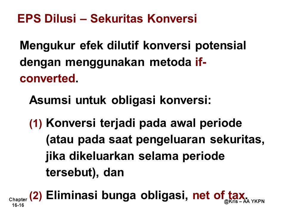 Chapter 16-16 @Kris – AA YKPN EPS Dilusi – Sekuritas Konversi Mengukur efek dilutif konversi potensial dengan menggunakan metoda if- converted. Asumsi
