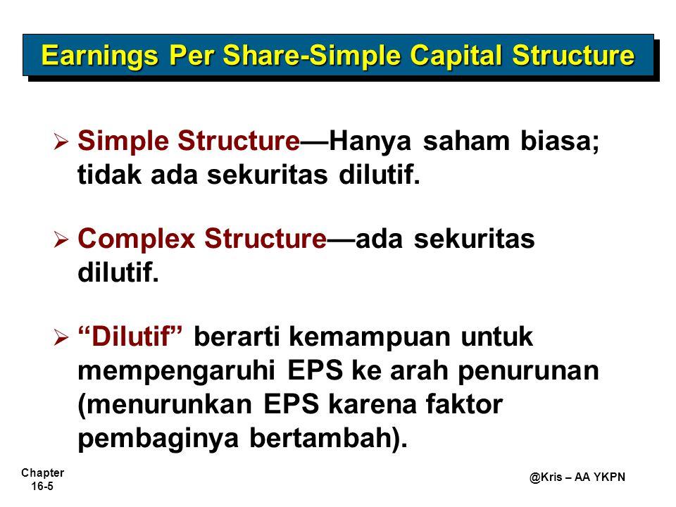 Chapter 16-6 @Kris – AA YKPN Earnings Per Share-Simple Capital Structure Rumus Perhitungan EPS Dividen SP dikurangkan dari laba bersih untuk memperoleh angka laba yang tersedia untuk saham biasa.