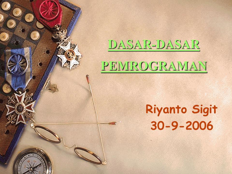 DASAR-DASAR PEMROGRAMAN Riyanto Sigit 30-9-2006