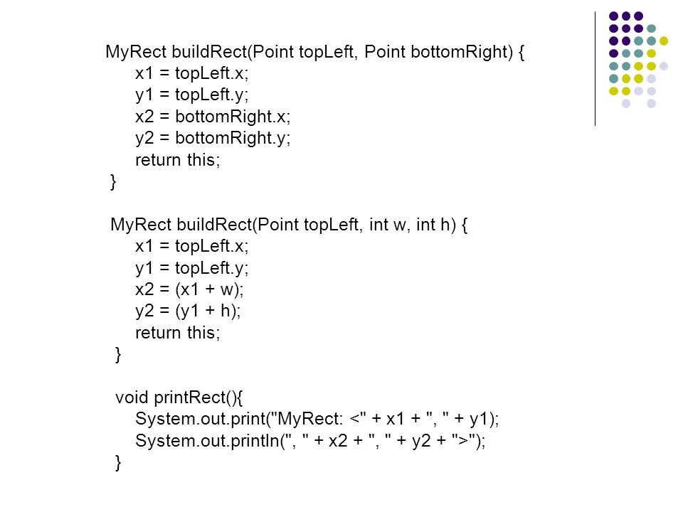 MyRect buildRect(Point topLeft, Point bottomRight) { x1 = topLeft.x; y1 = topLeft.y; x2 = bottomRight.x; y2 = bottomRight.y; return this; } MyRect buildRect(Point topLeft, int w, int h) { x1 = topLeft.x; y1 = topLeft.y; x2 = (x1 + w); y2 = (y1 + h); return this; } void printRect(){ System.out.print( MyRect: < + x1 + , + y1); System.out.println( , + x2 + , + y2 + > ); }