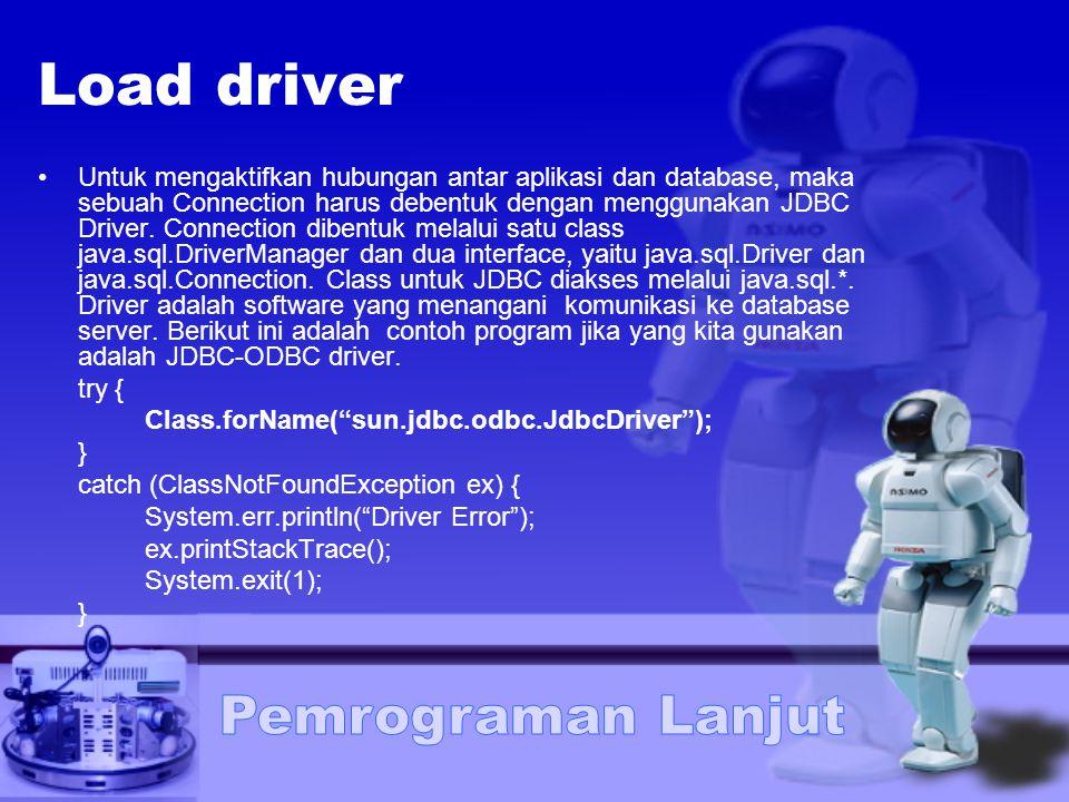 Load driver Untuk mengaktifkan hubungan antar aplikasi dan database, maka sebuah Connection harus debentuk dengan menggunakan JDBC Driver. Connection