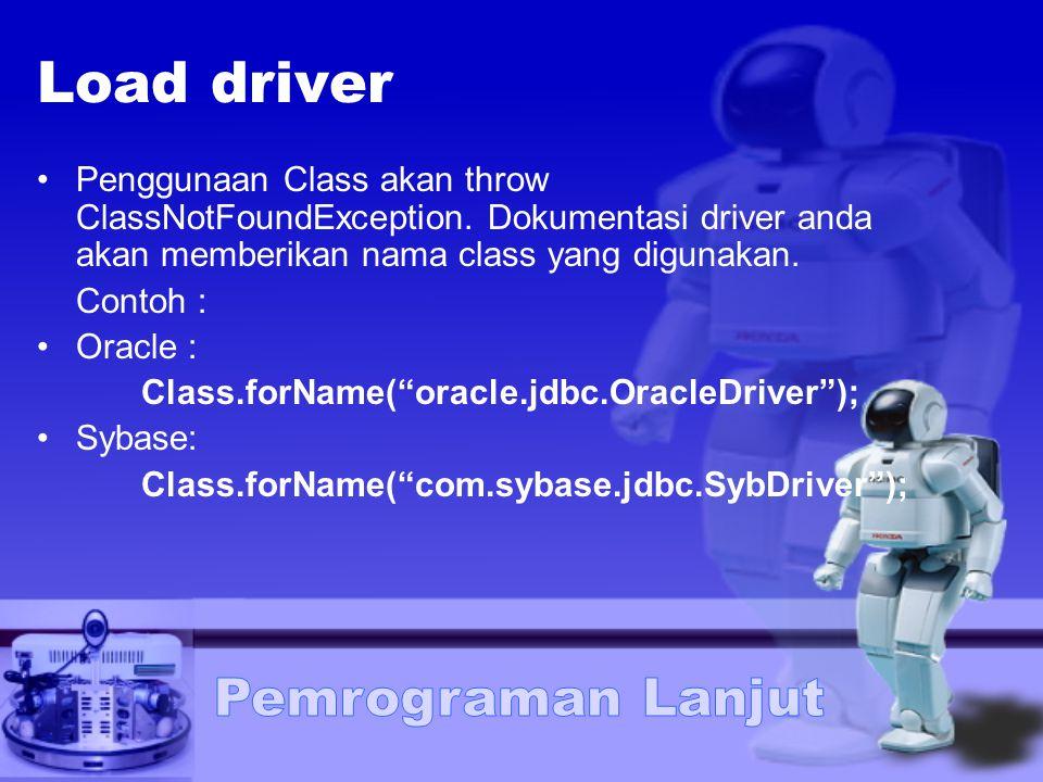 Load driver Penggunaan Class akan throw ClassNotFoundException. Dokumentasi driver anda akan memberikan nama class yang digunakan. Contoh : Oracle : C