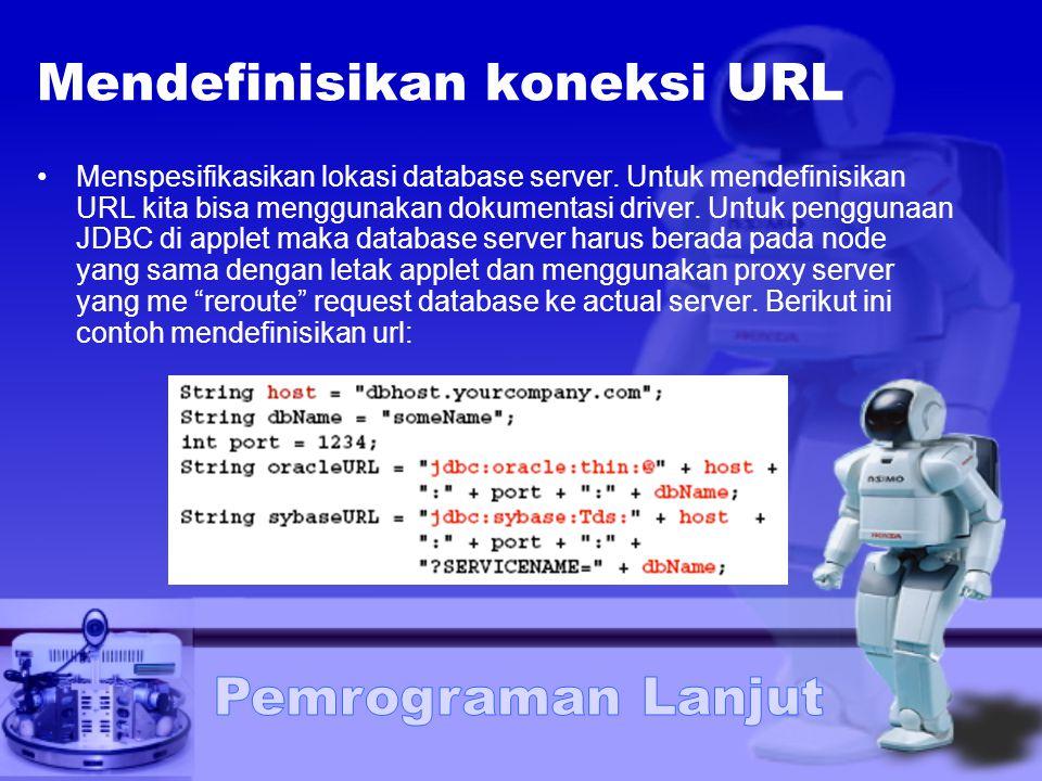 Mendefinisikan koneksi URL Menspesifikasikan lokasi database server. Untuk mendefinisikan URL kita bisa menggunakan dokumentasi driver. Untuk pengguna