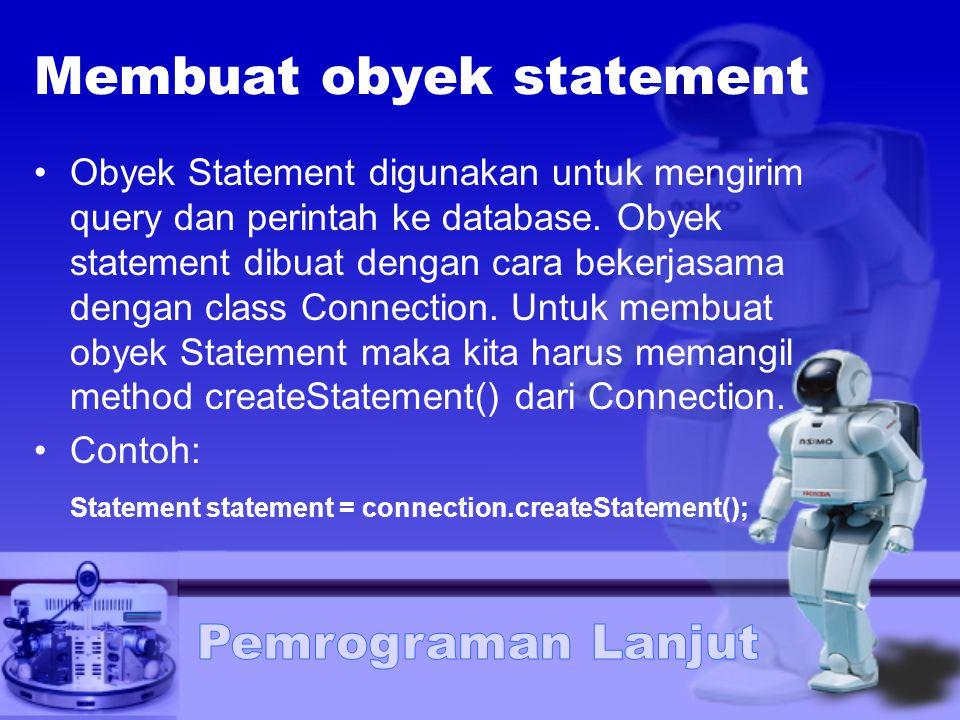 Membuat obyek statement Obyek Statement digunakan untuk mengirim query dan perintah ke database. Obyek statement dibuat dengan cara bekerjasama dengan