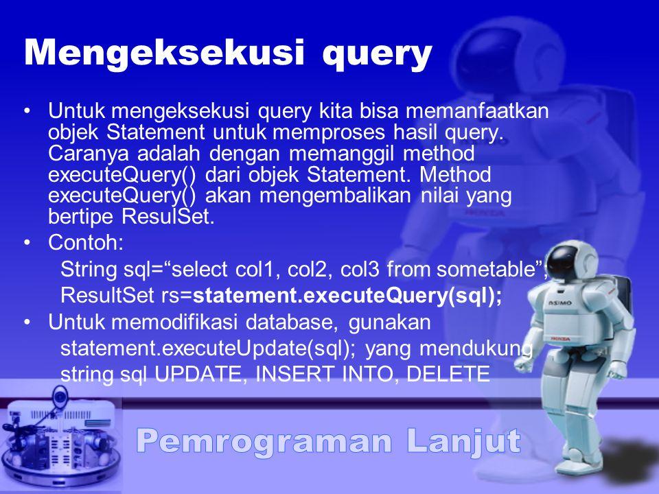 Mengeksekusi query Untuk mengeksekusi query kita bisa memanfaatkan objek Statement untuk memproses hasil query. Caranya adalah dengan memanggil method