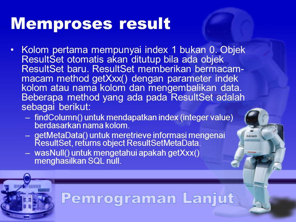 Memproses result Kolom pertama mempunyai index 1 bukan 0. Objek ResultSet otomatis akan ditutup bila ada objek ResultSet baru. ResultSet memberikan be