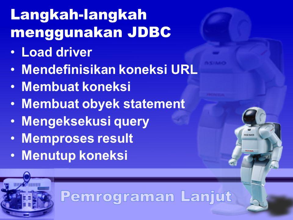 Langkah-langkah menggunakan JDBC Load driver Mendefinisikan koneksi URL Membuat koneksi Membuat obyek statement Mengeksekusi query Memproses result Me