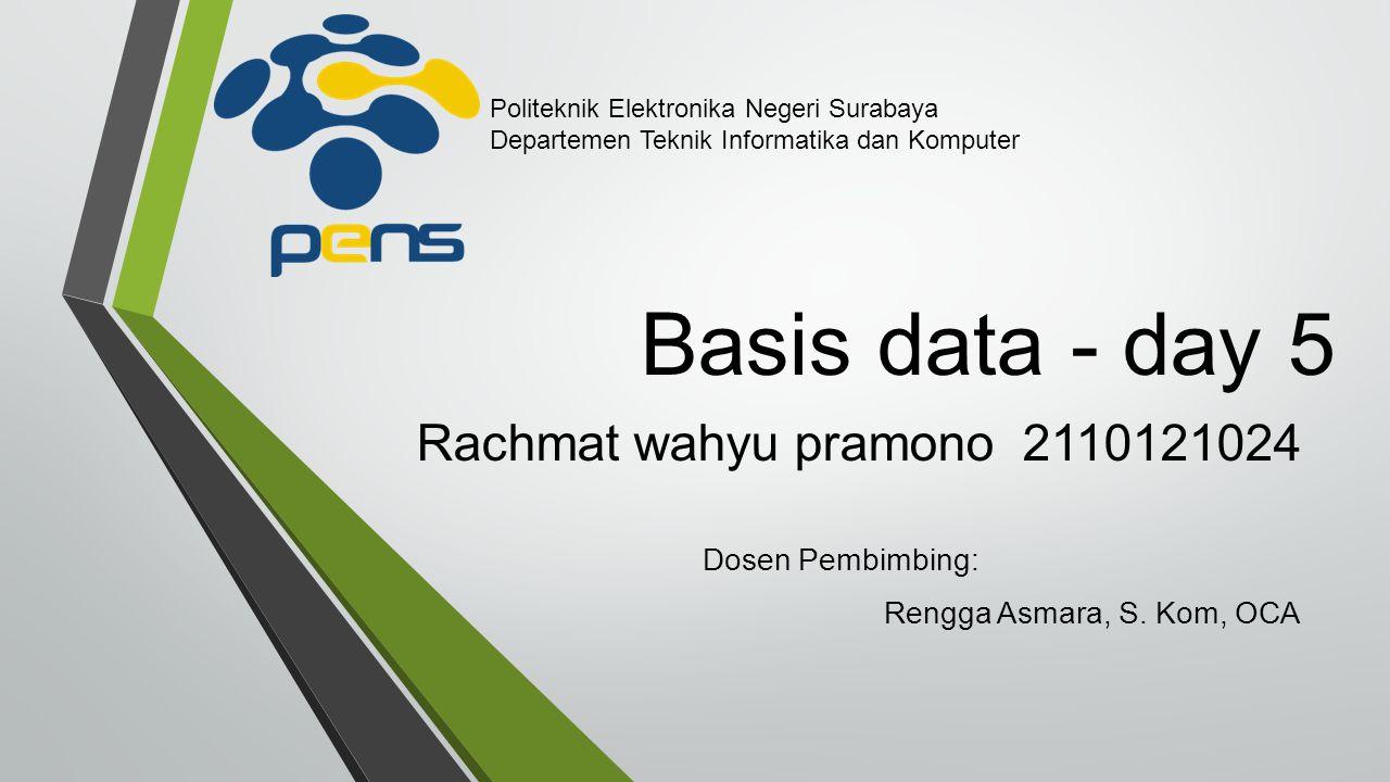 Basis data - day 5 Rachmat wahyu pramono 2110121024 Dosen Pembimbing: Rengga Asmara, S.