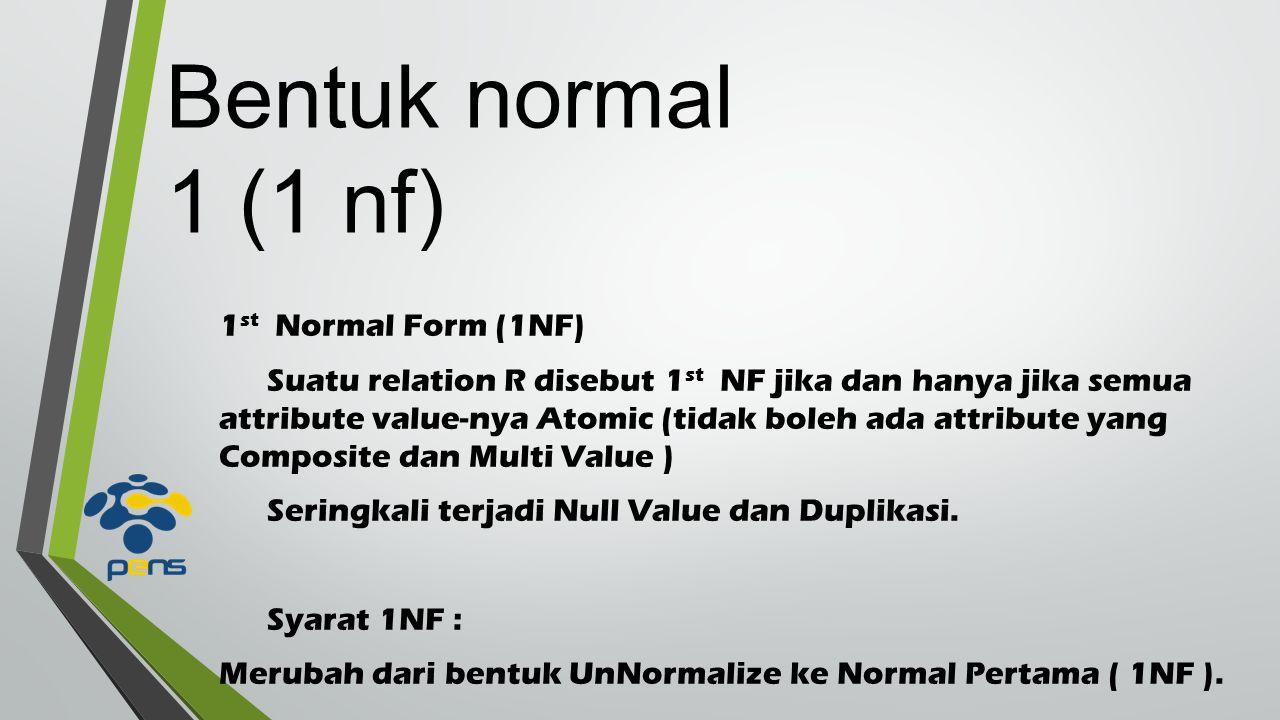 Bentuk normal 1 (1 nf) 1 st Normal Form (1NF) Suatu relation R disebut 1 st NF jika dan hanya jika semua attribute value-nya Atomic (tidak boleh ada attribute yang Composite dan Multi Value ) Seringkali terjadi Null Value dan Duplikasi.