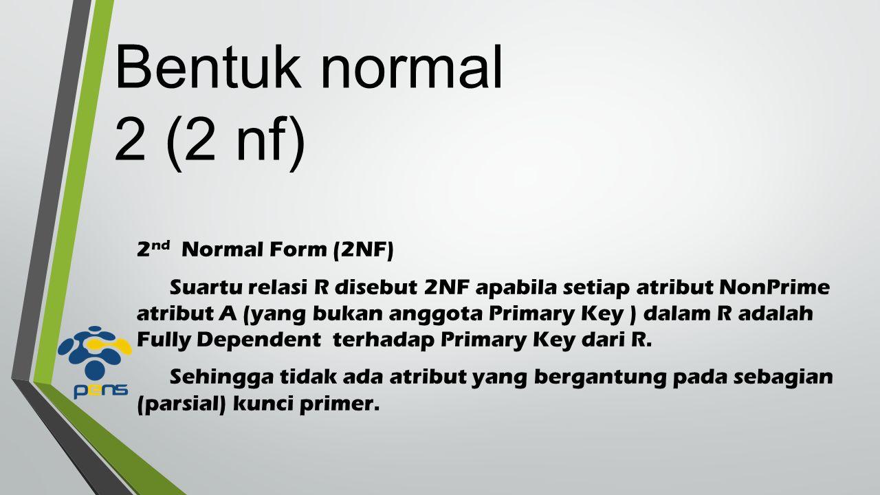 2 nd Normal Form (2NF) Suartu relasi R disebut 2NF apabila setiap atribut NonPrime atribut A (yang bukan anggota Primary Key ) dalam R adalah Fully Dependent terhadap Primary Key dari R.