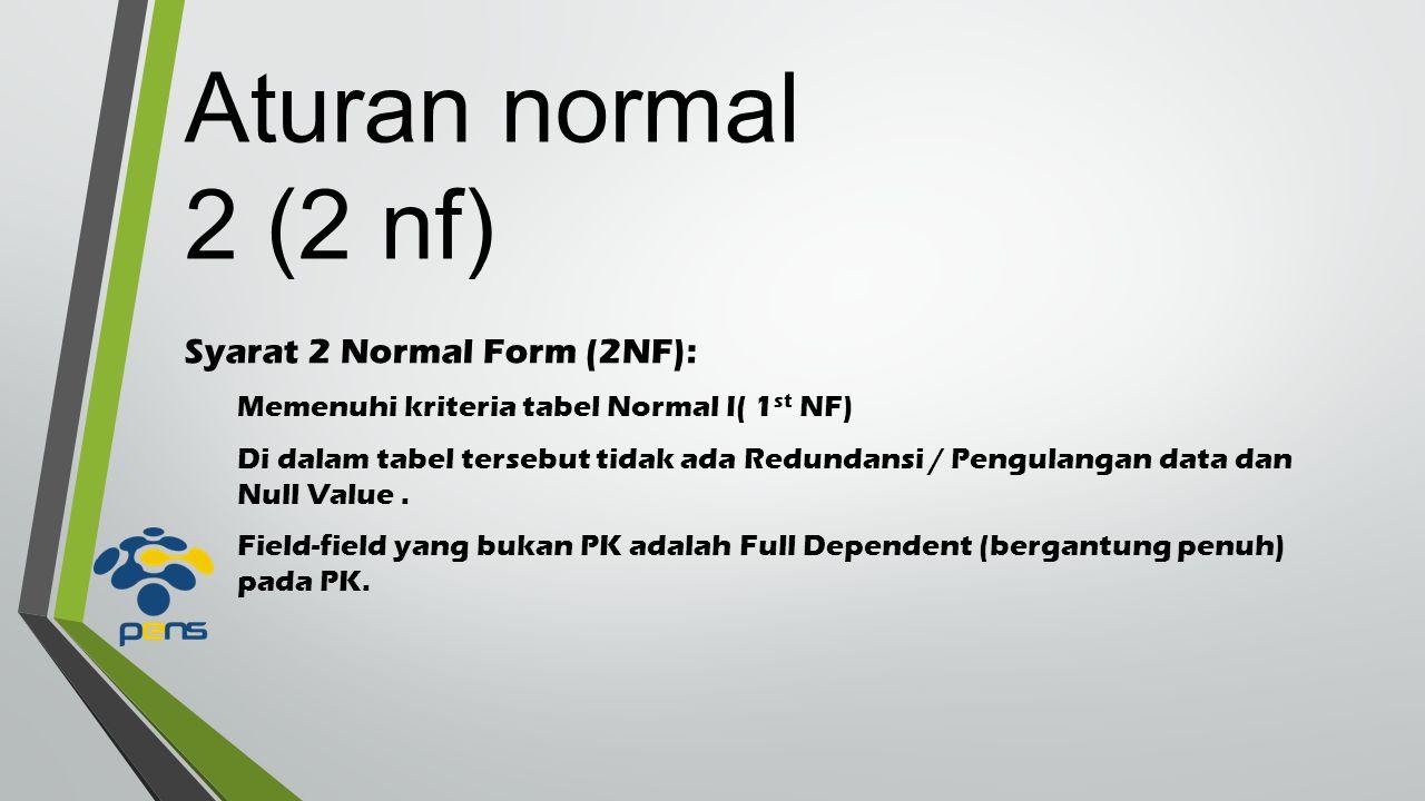Syarat 2 Normal Form (2NF): Memenuhi kriteria tabel Normal I( 1 st NF) Di dalam tabel tersebut tidak ada Redundansi / Pengulangan data dan Null Value.