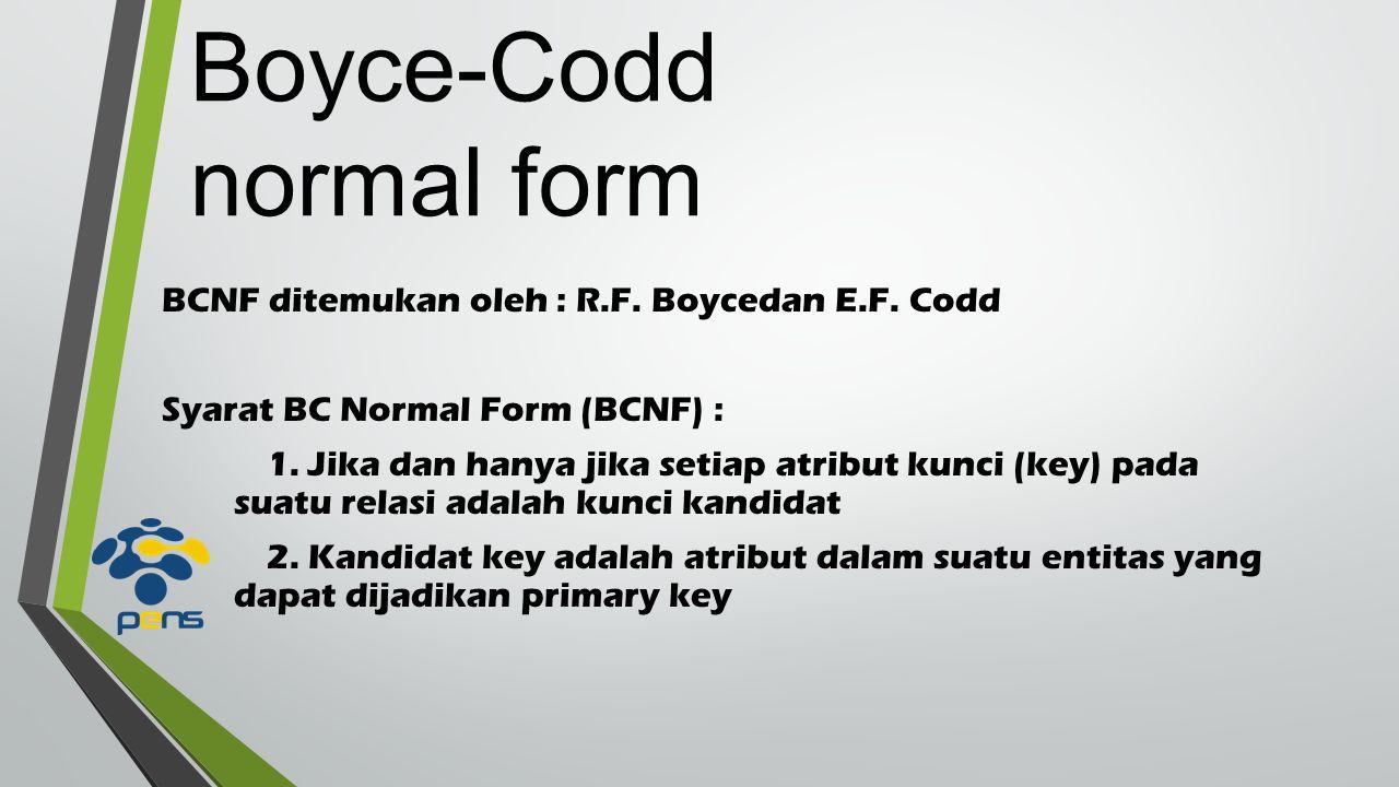 Boyce-Codd normal form BCNF ditemukan oleh : R.F. Boycedan E.F.