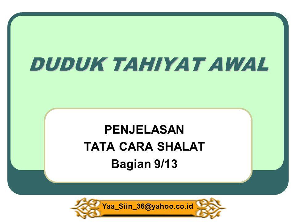 DUDUK TAHIYAT AWAL PENJELASAN TATA CARA SHALAT Bagian 9/13 Yaa_Siin_36@yahoo.co.id